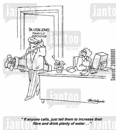 called cartoon humor: 'If anyone calls, just tell them to increase their fibre and drink plenty of water...'