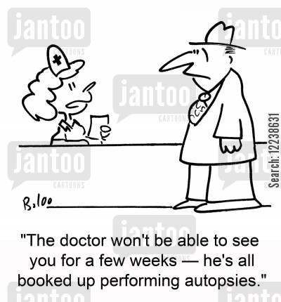 autopsies cartoon humor: 'The doctor won't be able to see you for a few weeks -- he's all booked up performing autopsies.'