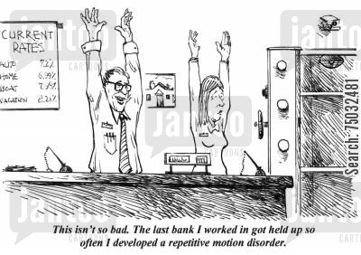 holdup cartoon humor: 'This isn't so bad. The last bank I worked in got held up so often I developed repetitive motion disorder.'