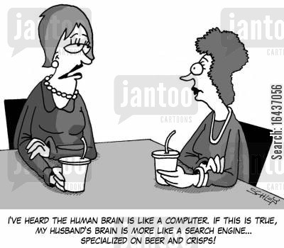 male brains cartoon humor: 'I've heard the human brain is like a computer. If this is true, my husband's brain is more like a search engine... specialized on beer and crisps!'