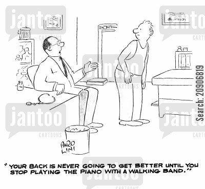 medical problem cartoon humor: 'Your back is never going to get better until you stop playing the piano with a walking band.'