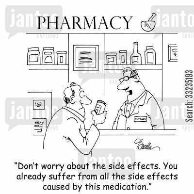 druggist cartoon humor: 'Don't worry about the side effects. You already suffer from all the side effects caused by this medication.'