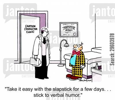 humorous cartoon humor: Take it easy with the slapstick for a few days... Stick to verbal humor.'