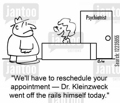 reschedule cartoon humor: 'We'll have to reschedule your appointment -- Dr. Kleinzweck went off the rails himself today.'