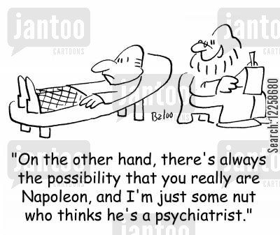 deluded cartoon humor: 'On the other hand, there's always the possibility that you really are Napoleon, and I'm just some nut who thinks he's a psychiatrist.'