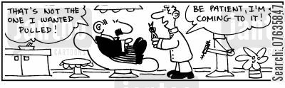 dental patient cartoon humor: 'That's not the one I wanted pulled.' 'Be patient, I'll get to it.'