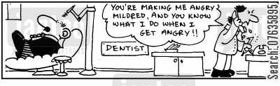 dental patients cartoon humor:  'You are making me angry.' Furious dangerous dentist.