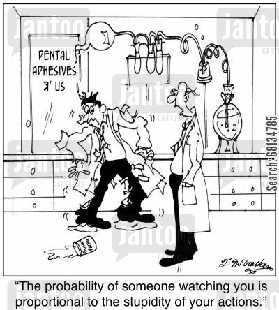 dentistry tooth cartoon humor: 'The probability of someone watching you is proportional to the stupidity of your actions.'
