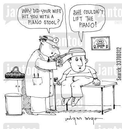 domestic abuse cartoon humor: 'Why did your wife accidentally hit you with a piano stool?' 'She couldn't lift the piano!'