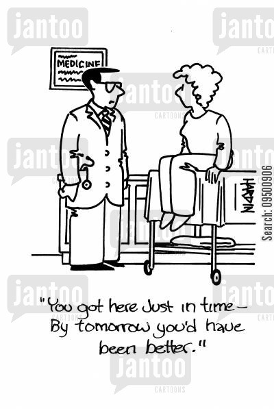 get better cartoon humor: 'You got here just in time - By tomorrow you'd have been better.'