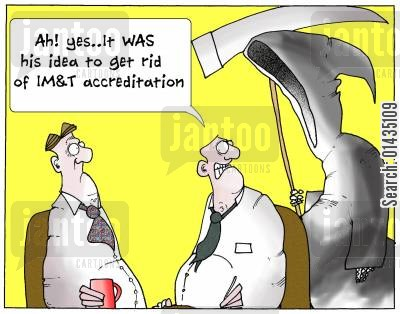 dropping standards cartoon humor: 'Ah, yes....it was his idea to get rid of IM&T accreditation.'
