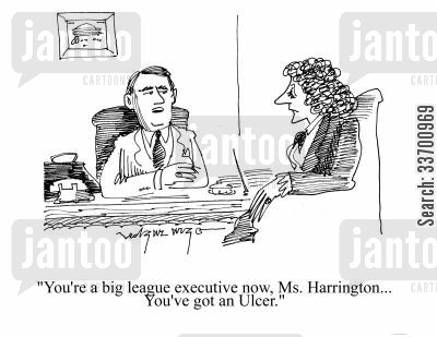 big league cartoon humor: 'You're a big league executive now, Ms Harrington. You've got an ulcer.'