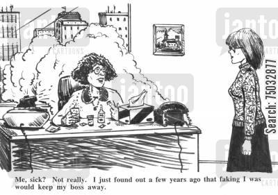 fraudulent cartoon humor: 'Me, sick? Not really. I just found a few years ago that faking I was would keep my boss away.'