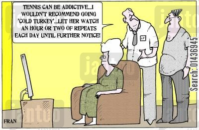 fanatics cartoon humor: 'Tennis can be addictive...I wouldn't recommend going 'gold turkey'...let her watch an hour or two of repeats...'