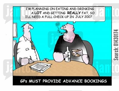 advanced bookings cartoon humor: All this binge eating and rinking I'm doing is making me really fat so I'll need a full check-up in July 2006 - GPs must provide advance bookings.