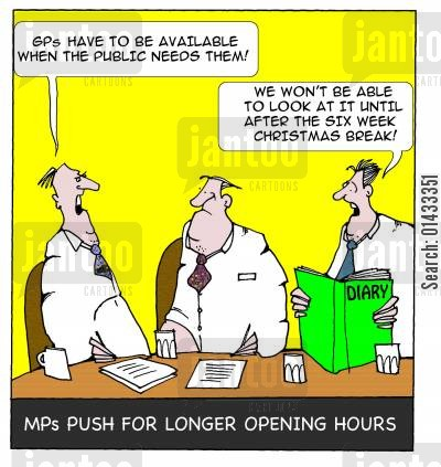 surgery opening hours cartoon humor: MPs opt for longer surgery opening hours: Gp's have to be available when the public needs them... We won't be able to look at it until after the six week Christmas break!