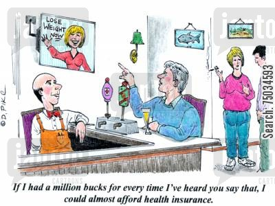 establishment cartoon humor: 'If I had a million buck for every time I heard you say that, I could almost afford health insurance.'