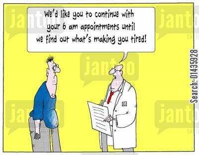 appointment times cartoon humor: 'We'd like you to continue with your 6am appointments until we find out what's making you tired.'