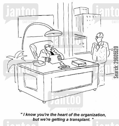 redundant cartoon humor: 'I know you're the heart of the organization, but we're getting a transplant.'