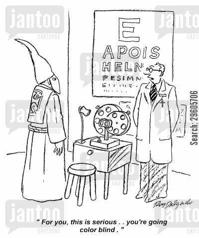 kkk cartoon humor: 'For you, this is serious.. You're going color blind.'