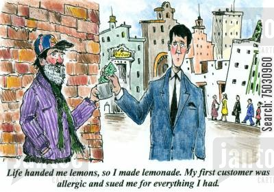 handout cartoon humor: 'Life handed me lemons, so I made lemonade. My first customer was allergic and sued me for everything I had.'