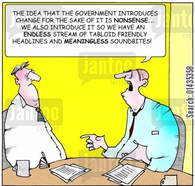 sound bite cartoon humor: 'The idea that the government introduces change for the sake of it is nonsense...we also introduce it so we have an endless stream of tabloid friendly headlines and meaningless soundbites.'