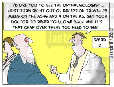 referring cartoon humor: 'I'd like you to see the Opthalmologist...just turn right out of reception travel 23 miles on the....'