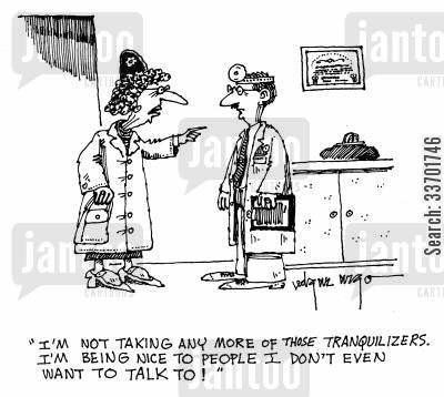tranquillizers cartoon humor: 'I'm not taking any more of those Tranquillizers. I'm being nice to people I don't even want to talk to!'