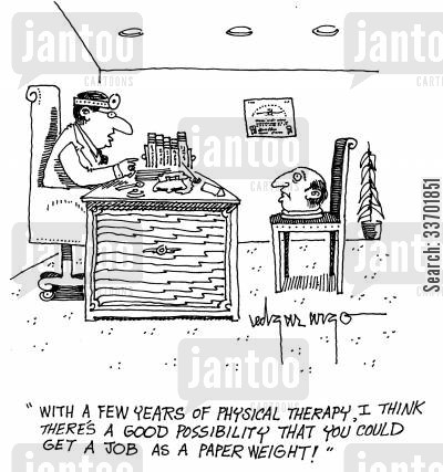 physical therapist cartoon humor: 'With a few years of physical therapy, I think there's a good possibility that you could get a job as a paperweight!'
