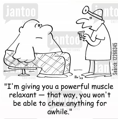 powerful cartoon humor: 'I'm giving you a powerful muscle relaxant -- that way, you won't be able to chew anything for awhile.'
