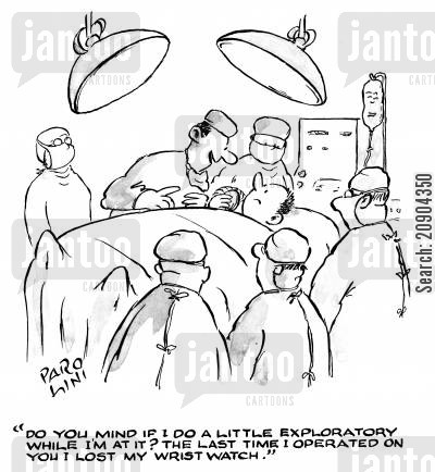 exploratory cartoon humor: 'DO you mind if I do a little exploratory while I'm at it? The last time I operated on you I lost my wrist watch.'