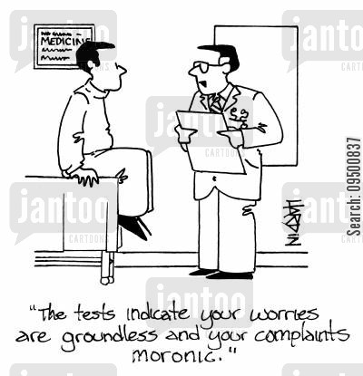abuses cartoon humor: 'The tests indicate your worries are groundless and your complaints moronic.'