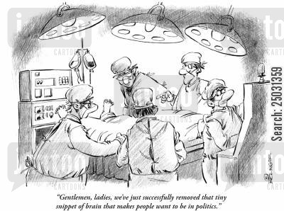 brain surgery cartoon humor: 'Gentlemen, ladies, we've just successfully removed that tiny snippet of brain that makes people want to be in politics.'