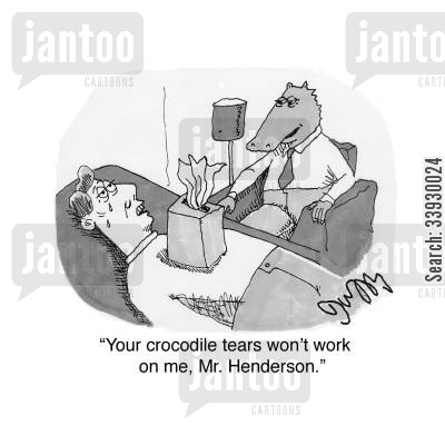 pretending cartoon humor: 'Your crocodile tears won't work on me, Mr. Henderson.'