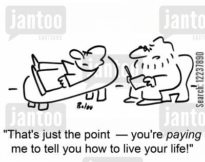 how cartoon humor: That's just the point - you're paying me to tell you how to live your life!