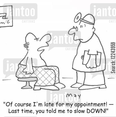 patientmedical exam cartoon humor: 'Of course I'm late for my appointment! -- Last time, you told me to slow DOWN!'