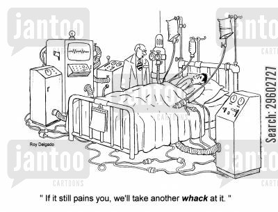 attempting cartoon humor: 'If it still pains you, we'll take another whack at it.'