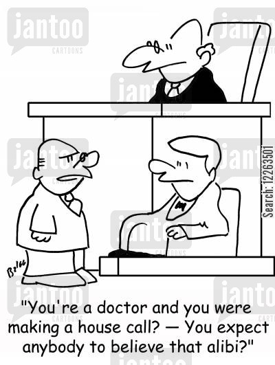 alibi cartoon humor: 'You're a doctor and you were making a house call? -- You expect anybody to believe that alibi?'