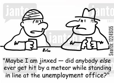 jinx cartoon humor: 'Maybe I am jinxed -- did anybody else ever get hit by a meteor while standing in line at the unemployment office?'