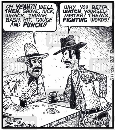 bash cartoon humor: Cowboy: 'Oh YEAH?!! Well THEN,shove,kick,whack,thump,bash,hit,gouge and PUNCH!!'  'Why you betta WATCH yourself mister! Them's FIGHTING words!'