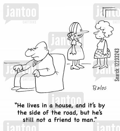 the house by the side of the road cartoon humor: 'He lives in a house, and it's by the side of the road, but he's still not a friend to man.'