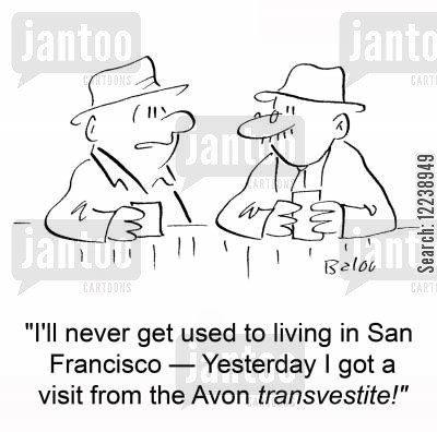 san francisco cartoon humor: 'I'll never get used to living in San Francisco -- Yesterday I got a visit from the Avon transvestite!'
