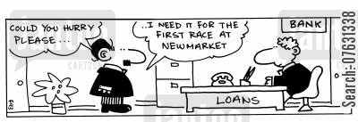 newmarket cartoon humor: -Could you hurry please... I need it for the first race at Newmarket (at the bank loan desk).