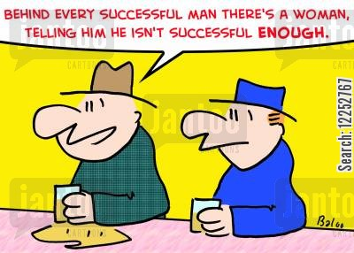 behind every great man cartoon humor: 'Behind every successful man there's a woman, telling him he isn't successful enough.'