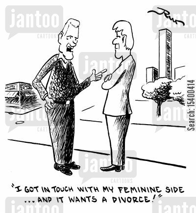 feminine side cartoon humor: I got in touch with my feminine side- and it wants a divorce.