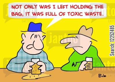 left holding the bag cartoon humor: 'Not only was I left holding the bag, it was full of toxic waste.'
