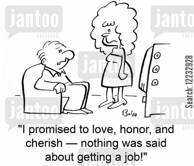 cherish cartoon humor: 'I promised to love, honor, and cherish -- nothing was said about getting a job!'