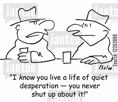 pub talk cartoon humor: 'I know you live a life of quiet desperation -- you never shut up about it!'