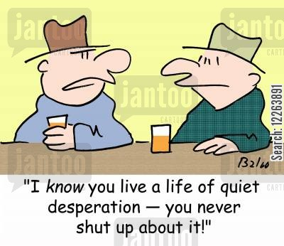 man talk cartoon humor: 'I know you live a life of quiet desperation -- you never shut up about it!'