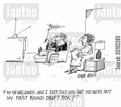 first choices cartoon humor: 'By the way, Sidney...Have I ever told you that you were not my first round draft pick?'